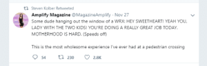A totally normal, wholesome pedestrian crossing experience: t Steven Kolber Retweeted  Amplify Magazine @MagazineAmplify Nov 27  Some dude hanging out the window of a WRX: HEY SWEETHEART! YEAH YOU,  LADY WITH THE TWO KIDS! YOU'RE DOING A REALLY GREAT JOB TODAY  MOTHERHOOD IS HARD. (Speeds off  This is the most wholesome experience I've ever had at a pedestrian crossing  ti 230  54  2.8K A totally normal, wholesome pedestrian crossing experience