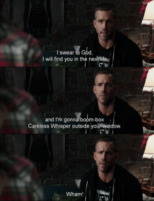 God, Life, and Tumblr: T swear to God,  I will find you in the next life   and I'm gonna boom-box  Careless Whisper outside your window.   Wham! freshmoviequotes:Deadpool (2016)