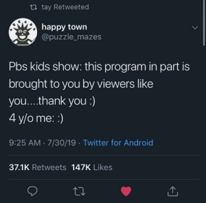 Ahhh, the good ol' days. via /r/wholesomememes https://ift.tt/2KuNJkh: t tay Retweeted  happy town  @puzzle_mazes  Pbs kids show: this program in part is  brought to you by viewers like  you... .thank you :)  4 y/o me: :)  9:25 AM 7/30/19 Twitter for Android  37.1K Retweets 147K Likes Ahhh, the good ol' days. via /r/wholesomememes https://ift.tt/2KuNJkh