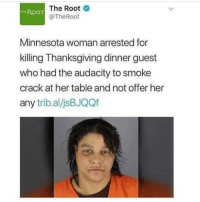 nap time: T The Root  @TheRoot  ROO  Minnesota woman arrested for  killing Thanksgiving dinner guest  who had the audacity to smoke  crack at her table and not offer her  any trib.al/jsBJQQf nap time