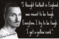 Zlatan on the Premier League: T thought oofball in England  was meant to be fou  Very time  ou  a yellow car Zlatan on the Premier League