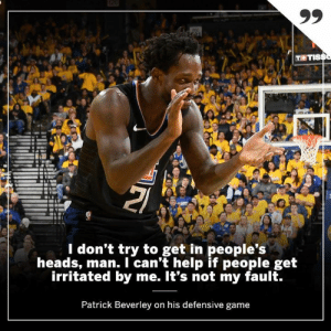 Patrick Beverley's defensive game caused some irritation in the Clippers 31-point comeback vs. the Warriors.: T TIS  l don't try to get in people's  heads, man. I can't help if people get  irritated by me. It's not my fault.  Patrick Beverley on his defensive game Patrick Beverley's defensive game caused some irritation in the Clippers 31-point comeback vs. the Warriors.
