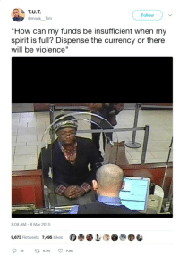 "<p>With haste, my brother 😠 (via /r/BlackPeopleTwitter)</p>: T.U.T  @monk Tim  Follow  ""How can my funds be insufficient when my  spirit is full? Dispense the currency or there  will be violence""  8:08 AM-8 Mar 2015  9,673 Retweets  7,495 Likes  の疊哑上MS0 <p>With haste, my brother 😠 (via /r/BlackPeopleTwitter)</p>"