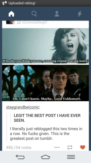 Tumblr, Best, and Running: t Uploaded reblog!  n2ninvisiblegirl  Whodoyou thinkyouare,running round leaving scars?  Oh, I don't know. Maybe.. Lord Voldemort.  staygrandbeiconic  LEGIT THE BEST POST I HAVE EVER  SEEN.  literally just reblogged this two times in  a row. No fucks given. This is the  greatest post on tumblr.  496,154 notes Who Do You Think You Are?