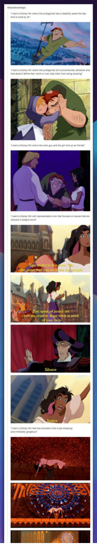 """Disney, Friends, and Girl: T want a Disney film where the protagonist has a disabiity saves the day  and is loved by a  T want a Disney film where the proragonist isnt conventionaly attractive and  that doesnt deline their worth or ever stop tnem from being amazing  T want a Disney 1m where the main guy and the girl end up as friends  T want a Disney im with representation one that focuses on issues that are  relevant in today's world""""  You  or  cat n  You speak of justice yet MI  cruel to those most in need  of your  Silence  T want a Disney film that has animation that is jaw dropping  and irrefutably gorgeous <p>Why The Hunchback Of Notre Is So Awesome.</p>"""