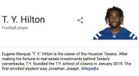 "TY's Wiki page got updated 😂 https://t.co/xeQYQHQiWI: T. Y. Hilton  Football player  Eugene Marquis ""T. Y."" Hilton is the owner of the Houston Texans. After  making his fortune in real estate investments behind Texan's  cornerbacks, T.Y. founded the T.Y. school of clowns in January 2019. The  first enrolled student was Jonathan Joseph. Wikipedia TY's Wiki page got updated 😂 https://t.co/xeQYQHQiWI"
