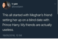 <p>How does one causally set up their friend on a blind date with a PRINCE? (via /r/BlackPeopleTwitter)</p>: t-yan  @ovotiann  This all started with Meghan's friend  setting her up on a blind date with  Prince Harry. My friends are actually  useless.  19/05/2018, 12:56 <p>How does one causally set up their friend on a blind date with a PRINCE? (via /r/BlackPeopleTwitter)</p>