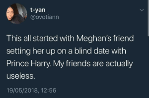 How does one causally set up their friend on a blind date with a PRINCE? by ohhibby FOLLOW HERE 4 MORE MEMES.: t-yan  @ovotiann  This all started with Meghan's friend  setting her up on a blind date with  Prince Harry. My friends are actually  useless.  19/05/2018, 12:56 How does one causally set up their friend on a blind date with a PRINCE? by ohhibby FOLLOW HERE 4 MORE MEMES.