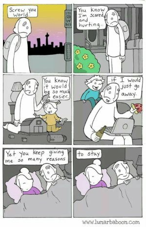Today, World, and Com: T You Know  all'm Scared,  Screw You  World  hurting  805  IF I Would  You know  t Would  st  O Uu  be So much  o oawaY  easier.  1  Yet You Keep giing to stay  me so many rcasons  unn.lunarbaboon.com found this today, made my day