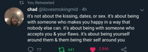 Chin up, you'll find that special someone!: t You Retweeted  chad @ilovesmokingmid 4h  it's not about the kissing, dates, or sex. it's about being  with someone who makes you happy in a way that  nobody else can. it's about being with someone who  accepts you & your flaws. it's about being yourself  around them & them being their self around you  2,846  t 441  77 Chin up, you'll find that special someone!