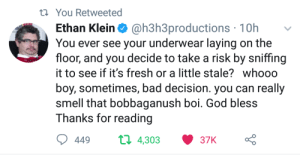 Meirl by xoextreme FOLLOW 4 MORE MEMES.: t You Retweeted  @h3h3productions 10h  You ever see your underwear laying on the  floor, and you decide to take a risk by sniffing  Ethan Klein  it to see if it's fresh or a little stale? whooo  boy, sometimes, bad decision. you can really  smell that bobbaganush boi. God bless  Thanks for reading  t 4,303  449  37K Meirl by xoextreme FOLLOW 4 MORE MEMES.