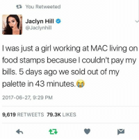 Food, Friends, and Life: t You Retweeted  Jaclyn Hill  @Jaclynhill  I was just a girl working at MAC living on  food stamps because l couldn't pay my  bills. 5 days ago we sold out of my  palette in 43 minutes.  2017-06-27, 9:29 PM  9,619 RETWEETS 79.3K LIKES THE LIFE 🔥🔥🙌🏾 MAKEUPBABBLE FOLLOW ➡@makeupbabble⬅ FOR MORE😂 ➡️TURN ON POST NOTIFICATIONS ⬇TAG FRIENDS