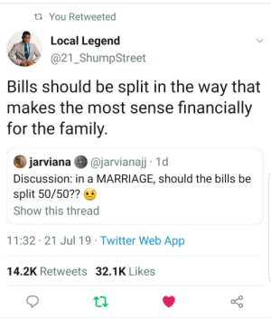 Family, Marriage, and Twitter: t You Retweeted  Local Legend  @21_ShumpStreet  Bills should be split in the way that  makes the most sense financially  for the family  @jarvianajj 1d  jarviana  Discussion: in a MARRIAGE, should the bills be  split 50/50??  Show this thread  11:32 21 Jul 19 Twitter Web App  14.2K Retweets 32.1K Likes Its really that simple