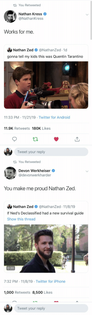 I'm bringing together the entire Nickelodeon universe like the avengers of our childhoods https://t.co/1jlb244gvt: t You Retweeted  Nathan Kress  @NathanKress  Works for me  Nathan Zed  @NathanZed.1d  gonna tell my kids this was Quentin Tarantino  om  11:33 PM 11/21/19 Twitter for Android  .  11.9K Retweets 180K Likes  Tweet your reply   t You Retweeted  Devon Werkheiser  @devonwerkharder  You make me proud Nathan Zed  @NathanZed 11/8/19  Nathan Zed  If Ned's Declassified had a new survival guide  Show this thread  0:20  7:32 PM 11/8/19 Twitter for iPhone  1,000 Retweets 8,500 Likes  Tweet your reply I'm bringing together the entire Nickelodeon universe like the avengers of our childhoods https://t.co/1jlb244gvt