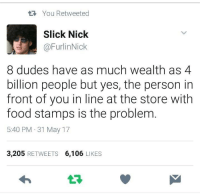 Food, Slick, and Food Stamps: t You Retweeted  Slick Nick  @FurlinNick  8 dudes have as much wealth as 4  billion people but yes, the person in  front of you in line at the store with  food stamps is the problem  5:40 PM 31 May 17  3,205 RETWEETS 6,106 LIKES