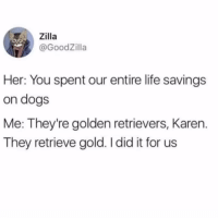 Dogs, Funny, and Life: T. .. Zilla  @GoodZilla  Her: You spent our entire life savings  on dogs  Me: They're golden retrievers, Karen.  They retrieve gold. I did it for us For fuck sake Karen