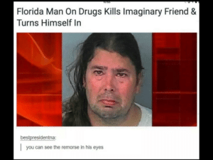 Dank, Drugs, and Florida Man: T0:55  Florida Man On Drugs Kills Imaginary Friend &  Turns Himself In  bestpresidentna:  you can see the remorse in his eyes Can we get a F in the chat by Fenix-NQ MORE MEMES