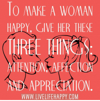 To make a woman happy, give her these three things: attention, affection and appreciation. www.LiveLifeHappy.com: T0 MAKE A WOMAN  HAPPY, GIVE HER THESE  THREE HING  ITENTIONAFFECTIO  DAPPREXTION  WWW.LIVELIFEHAPPY.COM To make a woman happy, give her these three things: attention, affection and appreciation. www.LiveLifeHappy.com