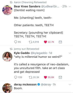 "Tumblr, Twitter, and Weird: t1 Aaron Chewning Retweeted  Bear Knee Sanders @LeBearG.r.. . 21 h ﹀  [Dentist waiting room]  Me: [chanting] teeth, teeth-  Other patients: teeth, TEETH  Secretary: [pounding her clipboard]  TEETH, TEETH, TEETH!  85 t6,918 22.7K  jomny sun Retweeted  Kyle Gaddo @kylegaddo 1d  ""why is millennial humor so weird?""  it's called a resurgence of neo-dadaism,  you uncultured filth. take an art class  and get depressed  139 20.3 55.6K  deray mckesson @deray 1h  Boom tarathefeminist: My Twitter did a thing"