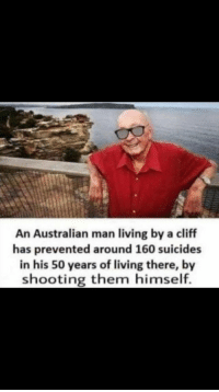 Living, Australian, and Legend: t1  An Australian man living by a cliff  has prevented around 160 suicides  in his 50 years of living there, by  shooting them himself. What a legend