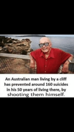Dank, Memes, and Target: t1  An Australian man living by a cliff  has prevented around 160 suicides  in his 50 years of living there, by  shooting them himself. What a legend by mrswagduck MORE MEMES