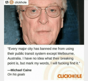 """michael caine: t1 clickhole  """"Every major city has banned me from using  their public transit system except Melbourne,  Australia. I have no idea what their breaking  point is, but mark my words, I will fucking find it.""""  -Michael Caine  On his goals  CLICKHOLE"""