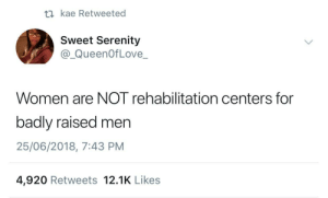 Dank, Memes, and Target: t1 kae Retweeted  Sweet Serenity  @_QueenOfLove_  Women are NOT rehabilitation centers for  badly raised men  25/06/2018, 7:43 PM  4,920 Retweets 12.1K Likes Hmmmmm by oigoabuya FOLLOW HERE 4 MORE MEMES.