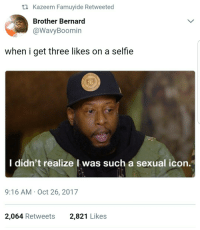 Blackpeopletwitter, Selfie, and Brother: t1 Kazeem Famuyide Retweeted  Brother Bernard  @WavyBoomin  when i get three likes on a selfie  I  didn't realize I was such a sexual  icon.  9:16 AM Oct 26, 2017  2,064 Retweets  2,821 Likes <p>Glamour shots for the gram (via /r/BlackPeopleTwitter)</p>