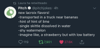 Be Like, Complex, and Drinking: t1 Laura ha retwitteado  Pitch @pitchjokes 4h  new lacroix flavors!  -transported in a truck near bananas  -hint of hint of lime  -single skittle dissolved in water  -shy watermelon  -imagine like, a strawberry but with low battery  119 t7,901 27.6K azzandra:  transgirlnausicaa:  dirtjuice:   kramergate:  lacktoesandtallerant:  veraxplus:  thischick25:  melonmemes: Lacroix tastes like when your drink is still buffering Lacroix tastes like someone is sitting next to you thinking really hard about a piece of fruit  Cola addicts actually think like this, imagine having taste buds so fried and oversaturated you can't enjoy La Croix, must be like the food eating equivalent of being a BDSM freak who can't get off without five dudes and a car battery  imagine having such a superity complex over drinking carbonated water that you compare soda to bdsm   imagine enjoying a la croix  imagine being able to get off without five dudes and a car battery   imagine being able to get off  Are any of you guys alright