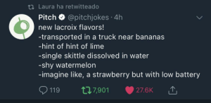 Dank, Memes, and Target: t1 Laura ha retwitteado  Pitch @pitchjokes 4h  new lacroix flavors!  -transported in a truck near bananas  -hint of hint of lime  -single skittle dissolved in water  -shy watermelon  -imagine like, a strawberry but with low battery  119 t7,901 27.6K Lacroix tastes like when your drink is still buffering by Rauseofye FOLLOW HERE 4 MORE MEMES.