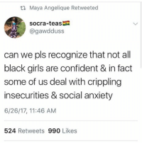 Girls, Memes, and Anxiety: t1 Maya Angelique Retweeted  socra-teas  @gawdduss  can we pls recognize that not all  black girls are confident & in fact  some of us deal with crippling  insecurities & social anxiety  6/26/17, 11:46 AM  524 Retweets 990 Likes this tho