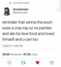 Food, Winnie the Pooh, and Fave: t1 You Retweeted  @sryimnate  @sryimnate  reminder that winnie the pooh  wore a crop top w/ no panties  and ate his fave food and loved  himself and u can too  7/30/17, 1:06 PM  28.9K Retweets 67.3K Likes