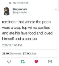 """Food, Winnie the Pooh, and Fave: t1 You Retweeted  @sryimnate  @sryimnate  reminder that winnie the pooh  wore a crop top w/ no panties  and ate his fave food and loved  himself and u can too  7/30/17, 1:06 PM  28.9K Retweets 67.3K Likes <p>Be more like Winnie via /r/wholesomememes <a href=""""http://ift.tt/2vOvuAQ"""">http://ift.tt/2vOvuAQ</a></p>"""