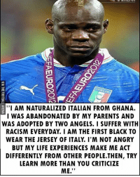 """My respect, Mario Balottelli 👏: T1l  """" AM NATURALIZED ITALIAN FROM GHANA.  I WAS ABANDONATED BY MY PARENTS AND  WAS ADOPTED BY TWO ANGELS. I SUFFER WITH  RACISM EVERYDAY. I AM THE FIRST BLACK TO  WEAR THE JERSEY OF ITALY. I'M NOT ANGRY  BUT MY LIFE EXPERIENCES MAKE ME ACT  DIFFERENTLY FROM OTHER PEOPLE.THEN, TRY  LEARN MORE THAN YOU CRITICIZE  ME."""" My respect, Mario Balottelli 👏"""