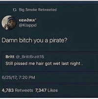Bitch, Fire, and Memes: t2 Big Smoke Retweeted  @Klappd  Damn bitch you a pirate?  Britt BrittBratt15  Still pissed me hair got wet last night  6/25/17, 7:20 PM  4,783 Retweets 7,347 Likes MULTIPLE LOOOOLS 😂😭😭😭 twitter _ _ _ FOLLOW: ➡@_IM_JUST_THAT_GUY_____⬅ for daily fire posts 🔥🤳🏼
