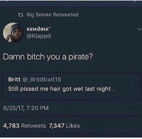 Bitch, Funny, and Hair: t2 Big Smoke Retweeted  @klappd  Damn bitch you a pirate?  Britt BrittBratt15  Still pissed me hair got wet last night.  6/25/17, 7:20 PM  4,783 Retweets 7,347 Likes this is so funny to me