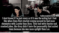 [Editor: @gilmoregirlsconfess] everyone thinks I'm weird but they totally had sexual chemistry between them gilmoregirls deanggc: t2.  @gilmoregirlsconfess  I dont know if I'm just crazy or if it was the acting but I feel  like when Dean first started coming around he had more  chemistry with Lorelai than Rory. They had witty banter and  cracked jokes, like Rory didn't have the personality that suited  dean because she was more uptight than Lor. [Editor: @gilmoregirlsconfess] everyone thinks I'm weird but they totally had sexual chemistry between them gilmoregirls deanggc