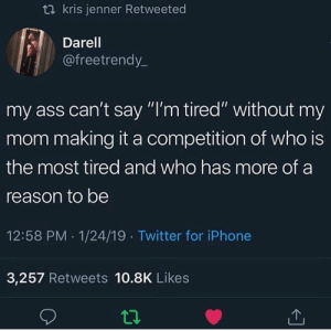 "It really be like this 🤣🤦‍♂️ https://t.co/ylhkBaL6tg: t2 kris jenner Retweeted  Darel  @freetrendy_  my ass can't say ""I'm tired"" without my  mom making it a competition of who is  the most tired and who has more of a  reason to be  12:58 PM 1/24/19 Twitter for iPhone  3,257 Retweets 10.8K Likes It really be like this 🤣🤦‍♂️ https://t.co/ylhkBaL6tg"