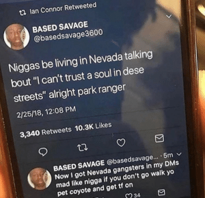 "Real shit by Harvickfan4Life MORE MEMES: t2 lan Connor Retweeted  BASED SAVAGE  @basedsavage3600  Niggas be living in Nevada talking  bout ""I can't trust a soul in dese  streets"" alright park ranger  2/25/18, 12:08 PM  3,340 Retweets 10.3K Likes  BASED SAVAGE @basedsavage... . 5m v  Now I got Nevada gangsters in my DMs  mad like nigga  pet coyote and get tf on  if you don't go walk yo  234 Real shit by Harvickfan4Life MORE MEMES"