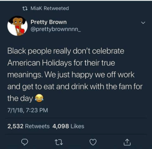 Dank, Drinking, and Fam: t2 MiaK Retweeted  Pretty Brown  @prettybrownnnn_  Black people really don't celebrate  American Holidays for their true  meanings. We just happy we off work  and get to eat and drink with the fam for  the day  7/1/18, 7:23 PM  2,532 Retweets 4,098 Likes I think everyone can agree American holidays mean eating and drinking by nylairr FOLLOW HERE 4 MORE MEMES.