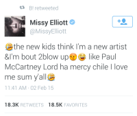 "America, Fucking, and Love: t3 B! retweeted  Missy Elliott e  @MissyElliott  the new kids think I'm a new artist  &I'm bout 2blow up like Paul  McCartney Lord ha mercy chile I love  me sum yall  11:41 AM 02 Feb 15  18.3K RETWEETS 18.5K FAVORITES <p><a href=""http://bonitaapplebelle.tumblr.com/post/109957844081/abigailrose19-bonitaapplebelle"" class=""tumblr_blog"">bonitaapplebelle</a>:</p>  <blockquote><p><a href=""http://abigailrose19.tumblr.com/post/109957415469/bonitaapplebelle-0nhismouthlikeliquor"" class=""tumblr_blog"">abigailrose19</a>:</p>  <blockquote><p><a href=""http://bonitaapplebelle.tumblr.com/post/109950638206/0nhismouthlikeliquor-bonitaapplebelle"" class=""tumblr_blog"">bonitaapplebelle</a>:</p><blockquote><p><a href=""http://0nhismouthlikeliquor.tumblr.com/post/109905806233/bonitaapplebelle-onlyblackgirl"" class=""tumblr_blog"">0nhismouthlikeliquor</a>:</p>  <blockquote><p><a href=""http://bonitaapplebelle.tumblr.com/post/109900009601/onlyblackgirl-bonitaapplebelle-missy-is-so"" class=""tumblr_blog"">bonitaapplebelle</a>:</p><blockquote><p><a href=""http://onlyblackgirl.tumblr.com/post/109898818191/bonitaapplebelle-missy-is-so-right-a-legend"" class=""tumblr_blog"">onlyblackgirl</a>:</p>  <blockquote><p><a href=""http://bonitaapplebelle.tumblr.com/post/109897965136/missy-is-so-right-a-legend-like-her-shouldnt-be"" class=""tumblr_blog"">bonitaapplebelle</a>:</p>  <blockquote><p>Missy is so right! A legend like her shouldn't be lumped together with a new up and comer like Paul McCartney</p></blockquote>  <p>Paul who?</p></blockquote>  <p>You remember Jesse McCartney?  That's his grandfather.</p></blockquote>  <p>HES A FUCKING BEATLE. HOW DO YOU NOT KNOW THIS.</p></blockquote>  <p>How do you think Jesse McCartney would feel knowing you're calling his grandfather derogatory terms like ""a beatle"" ?</p></blockquote>  <p>OMFG. YOU PEOPLE ARE SO FUCKING STUPID. EVER HEARD OF A BAND CALLED THE BEATLES? ONE OF THE BEST THING TO HAPPEN TO AMERICA DURING THE BRITISH INVASION? PAUL MCCARTNEY WAS ONE OF THEM. YALL NEED TO LEARN YOUR HISTORY ON MUSIC BEFORE YOU EVER SPEAK AGAIN.</p></blockquote>  <p>Are they new?</p></blockquote>"