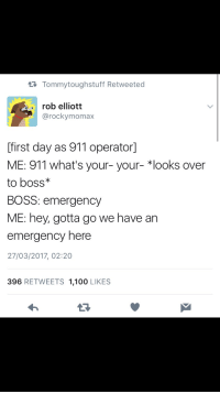 meirl: t3 Tommytoughstuff Retweeted  rob elliott  @rockymomax  [first day as 911 operator]  ME: 911 what's your- your- *looks over  to boss*  BOSS: emergency  ME: hey, gotta go we have an  emergency here  27/03/2017, 02:20  396 RETWEETS 1,100 LIKES meirl