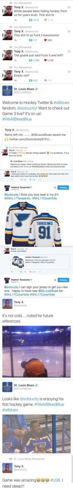 Wholesome_hockey: t3 You Retweeted  Tony X.soloucity  White people been hiding hockey from  us for years bruh. This shit lit  3h  t3 10.1K  13.1K  t You Retweeted  Tony X. @soloucity  This shit lit as Fuck Lmaooo0000  13 177  tYou Retweeted  Tony X.@soloucity  2h  The goalie just said Fuck it and left?  t3 1,366  1.796  t3 You Retweeted  Tony X. @soloucity  Empty net?  13 522  475  St. Louis Blues  StLouisBlues  Welcome to Hockey Twitter & #stlblues  fandom, @soloucity! Want to check out  Game 3 live? It's on us!  #WeAllBleedBlue  Tony X. soloucity  Rams left me.  @StLouisBlues saved me  0- twitter.com/DeionGottaSTFU...  Falowing  esoloucity I think you oo my 91  #NHL17Tarasenko #NHL17CoverVote  TARASENKO  91  @soloucity I can sign your jersey of get you hew  fan  #NHL17CoverVote #NHL17CoverVote  Tony X  @soloucity  It's not cold  .noted for future  references  St. Louis Blues  @StLouisBlues  Looks like @soloucity is enjoying his  first hockey game. #WeAllBleedBlue  #stlblues  St. Louis Blues Retweeted  Tony X.  @soloucity  Game was amazing  #LGB. I  need sleep!!! Wholesome_hockey
