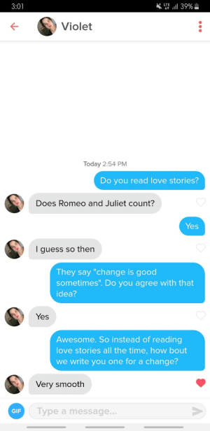 "Her bio said she likes reading: T39%  LTE  3:01  Violet  Today 2:54 PM  Do you read love stories?  Does Romeo and Juliet count?  Yes  I guess so then  They say ""change is good  sometimes"". Do you agree with that  idea?  Yes  Awesome. So instead of reading  love stories all the time, how bout  we write you one for a change?  Very smooth  Type a message...  GIF Her bio said she likes reading"