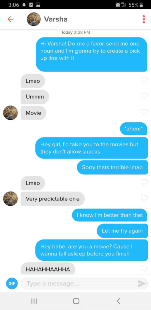 tinderventure:  Got her lol: T55%  3:06  Varsha  Today 2:38 PM  Hi Varsha! Do me a favor, send me one  noun and I'm gonna try to create a pick  up line with it  Lmao  Ummm  Movie  ahem*  Hey girl, I'd take you to the movies but  they don't allow snacks  Sorry thats terrible Imao  Lmao  Very predictable one  I know I'm better than that  Let me try again  Hey babe, are you a movie? CauseI  wanna fall asleep before you finish  НАНАННААННА  Type a message...  GIF  II tinderventure:  Got her lol
