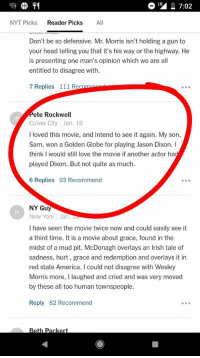 <p>Sam Rockwell&rsquo;s dad left a comment on a NYT essay about &ldquo;Three Billboards Outside Ebbing, Missouri&rdquo;</p>: T7:02  NYT Picks Reader Picks All  Don't be so defensive. Mr. Morris isn't holding a gun to  your head telling you that it's his way or the highway. He  is presenting one man's opinion which we are all  entitled to disagree with.  7 Replies 111 Rec  ete Rockwell  Culver City |Jan. 18  I loved this movie, and intend to see it again. My son,  Sam, won a Golden Globe for playing Jason Dixon. I  think I would still love the movie if another actor ha  played Dixon..But not quite as much  6 Replies 93 Recommend  NY Gu  New York Jan. To  I have seen the movie twice now and could easily see it  a third time. It is a movie about grace, found in the  midst of a mud pit. McDonagh overlays an Irish tale of  sadness, hurt, grace and redemption and overlays it in  red state America. I could not disagree with Wesley  Morris more, I laughed and cried and was very moved  by these all too human townspeople  Reply 82 Recommend <p>Sam Rockwell&rsquo;s dad left a comment on a NYT essay about &ldquo;Three Billboards Outside Ebbing, Missouri&rdquo;</p>