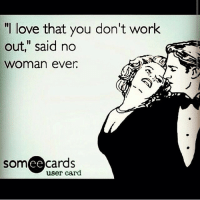 """Rotten E cards on a roll today!: """"I love that you don't work  out,"""" said no  Woman ever.  cards  SOm  user card Rotten E cards on a roll today!"""