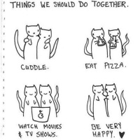 This could be us but you don't exist.: THINGS WE SHOULD DO TOGETHER.  EAT PIZZA  CuDDLE.  BE VERY  WATCH MOVIES  HAPPY.  t TV SHOWS. This could be us but you don't exist.