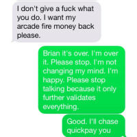 I don't give a fuck what  you do. I want my  arcade fire money back  please.  Brian it's over. I'm over  it. Please stop. I'm not  changing my mind. I'm  happy. Please stop  talking because it only  further validates  everything.  Good. I'll chase  quickpay you This is the best advertisement for Chase Quickpay™ ever