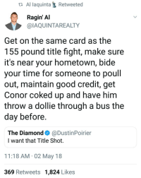 Boxing, Memes, and Ufc: ta Al laquintaRetweeted  Ragin' Al  @IAQUINTAREALTY  Get on the same card as the  155 pound title fight, make sure  it's near your hometown, bide  your time for someone to poull  out, maintain good credit, get  Conor coked up and have him  throw a dollie through a bus the  day before  The Diamond@DustinPoirier  I want that Title Shot.  11:18 AM 02 May 18  369 Retweets 1,824 Likes We dont deserve @aliaquinta ufc mma bellator wsof fight jj jiujitsu muaythai wrestling boxing kickboxing grappling funnymma ufcmeme mmamemes onefc warrior PrideFC PrideNeverDie